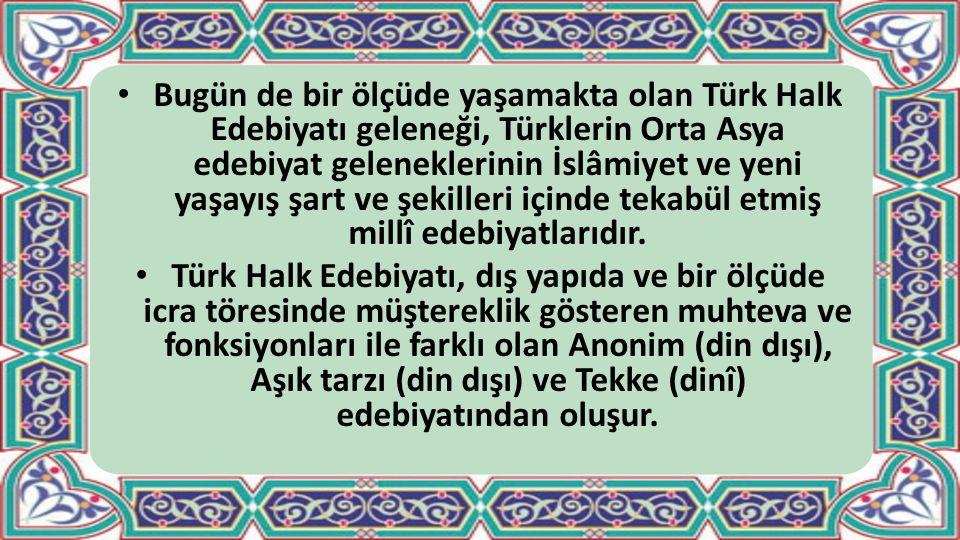 Türk Edebiyatı içinde yer alan ve aynı zamanda folklorun da bir alt disiplini olarak değerlendirilen Halk Edebiyatı; edebî zevk, düşünce ve anlatım gücüne ulaşmış âşık ve tekke tarzı sahibi belli eserlerle, malzemesi dile dayalı destan, efsane, halk şiiri, mani, ağıt, türkü, bilmece, masal, halk hikâyesi, fıkra, atasözü, deyimler, tekerlemeler gibi sözlü gelenekte yaşayıp kuşaktan kuşağa aktarılan anonim ürünlerden oluşur.