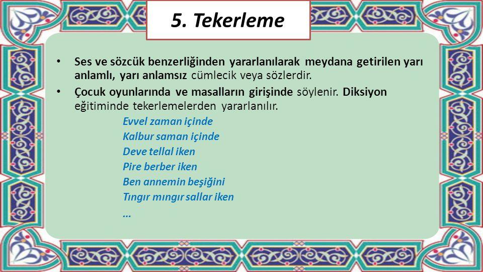 5. Tekerleme Ses ve sözcük benzerliğinden yararlanılarak meydana getirilen yarı anlamlı, yarı anlamsız cümlecik veya sözlerdir. Çocuk oyunlarında ve m