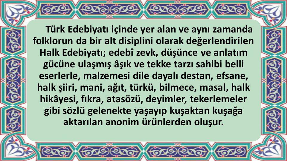 Türk Edebiyatı içinde yer alan ve aynı zamanda folklorun da bir alt disiplini olarak değerlendirilen Halk Edebiyatı; edebî zevk, düşünce ve anlatım gü