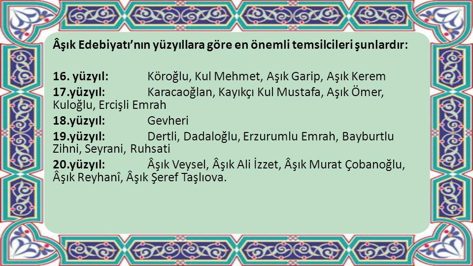 Âşık Edebiyatı'nın yüzyıllara göre en önemli temsilcileri şunlardır: 16. yüzyıl:Köroğlu, Kul Mehmet, Aşık Garip, Aşık Kerem 17.yüzyıl: Karacaoğlan, Ka