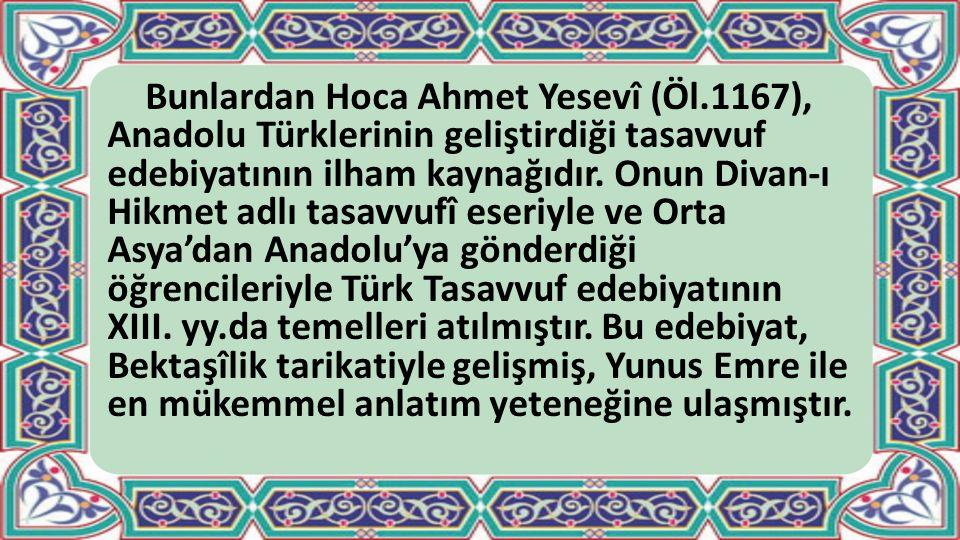 Bunlardan Hoca Ahmet Yesevî (Öl.1167), Anadolu Türklerinin geliştirdiği tasavvuf edebiyatının ilham kaynağıdır. Onun Divan-ı Hikmet adlı tasavvufî ese