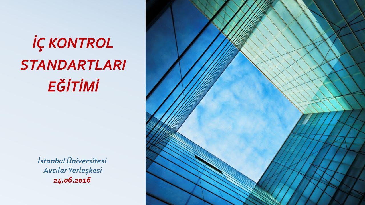 İÇ KONTROL STANDARTLARI EĞİTİMİ İstanbul Üniversitesi Avcılar Yerleşkesi 24.06.2016