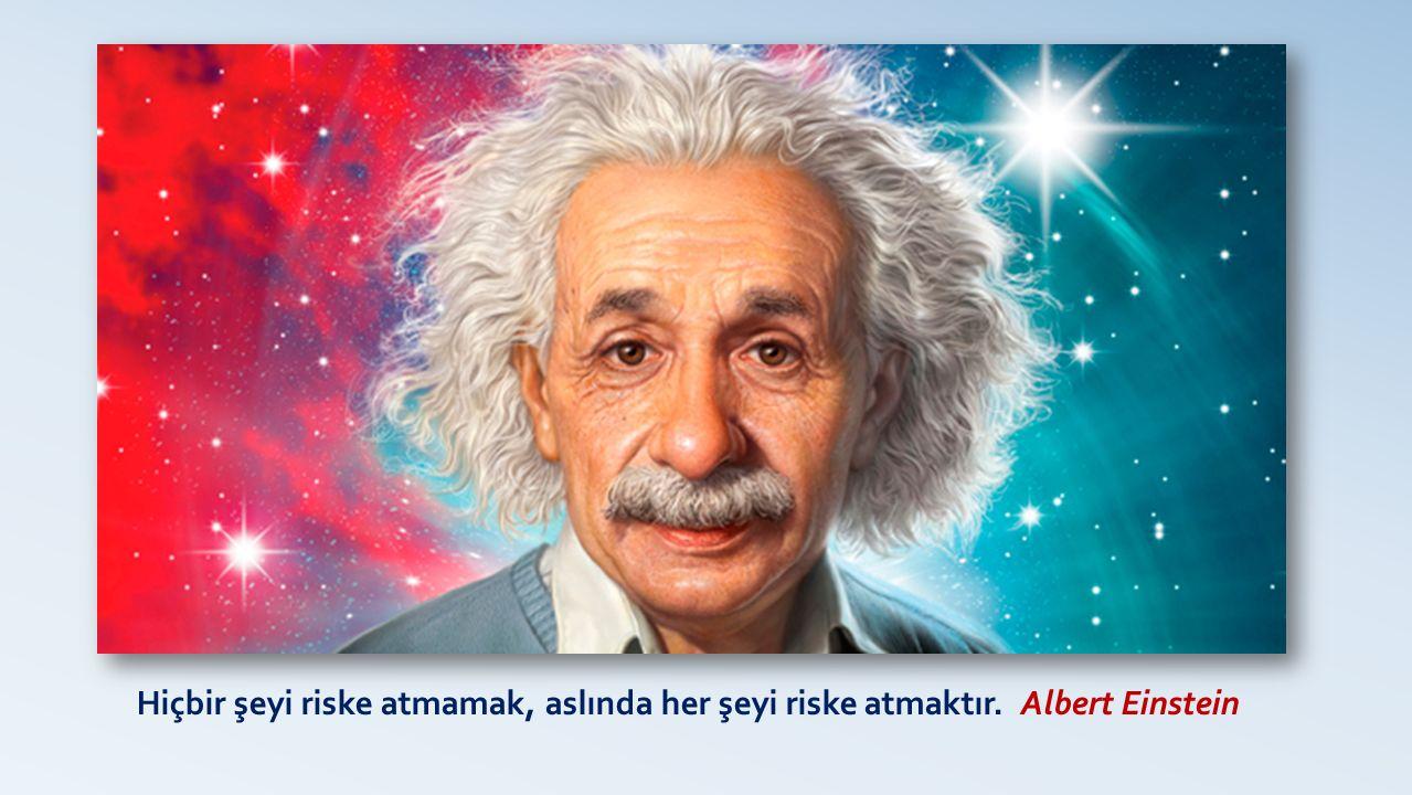 Hiçbir şeyi riske atmamak, aslında her şeyi riske atmaktır. Albert Einstein