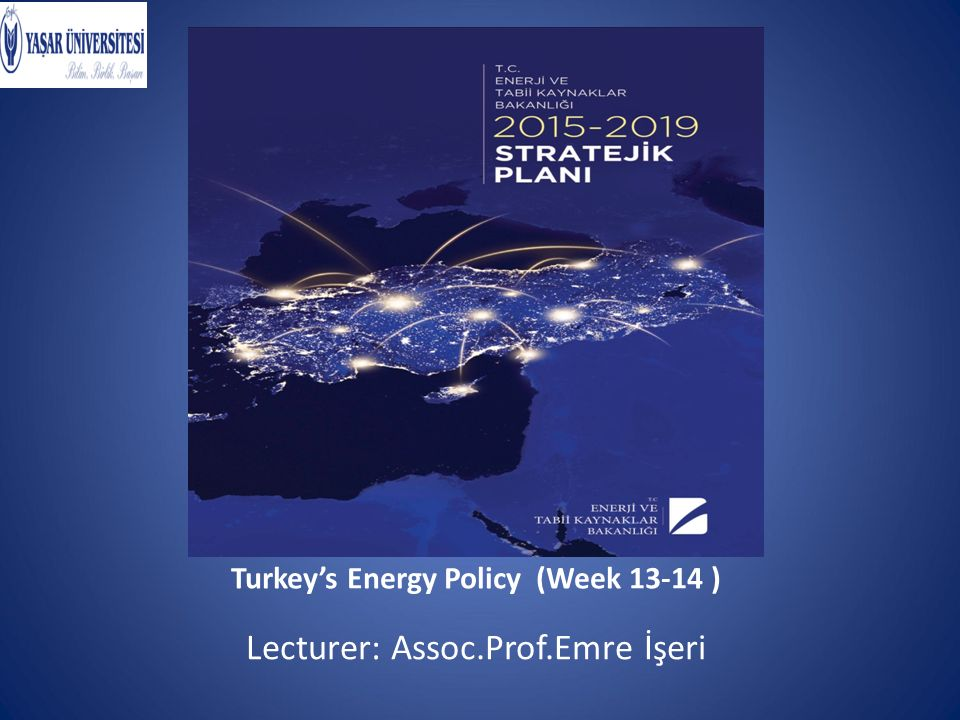 Turkey's Energy Policy (Week 13-14 ) Lecturer: Assoc.Prof.Emre İşeri