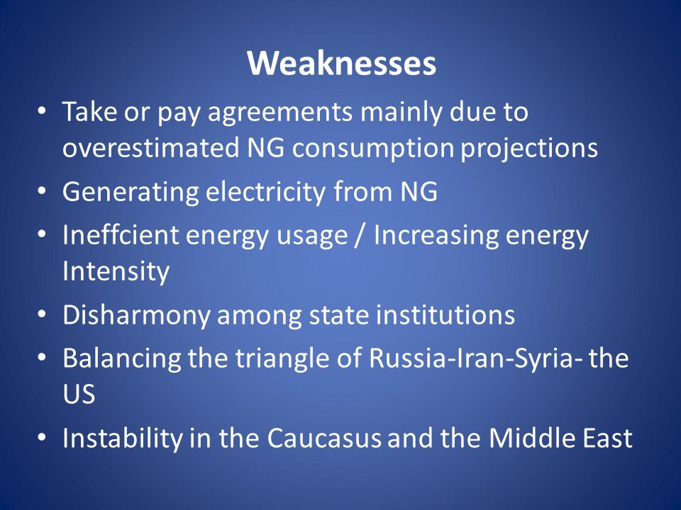 Weaknesses Take or pay agreements mainly due to overestimated NG consumption projections Generating electricity from NG Ineffcient energy usage / Incr