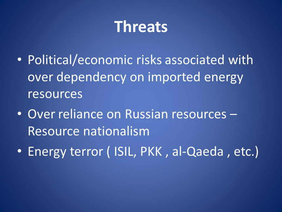Threats Political/economic risks associated with over dependency on imported energy resources Over reliance on Russian resources – Resource nationalis
