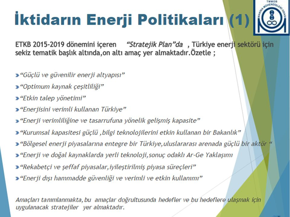 Main priorities in Turkish energy policy: -To meet the energy demand by means of indigenous resources as much as possible; -To diversify energy services, particularly encouraging harnessing of renewables in electricity production, and in other alternative areas; -to increase efficiency in all segments of energy chain both in supply side and demand side; -To liberalize the energy sector to increase productivity and efficiency, to create a competitive energy market, and provide transparency