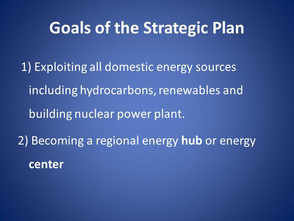 Goals of the Strategic Plan 1) Exploiting all domestic energy sources including hydrocarbons, renewables and building nuclear power plant. 2) Becoming