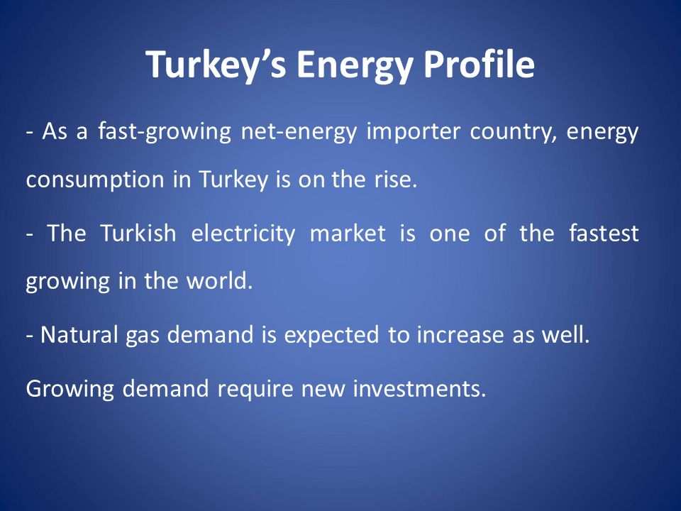 Turkey's Energy Profile - As a fast-growing net-energy importer country, energy consumption in Turkey is on the rise. - The Turkish electricity market