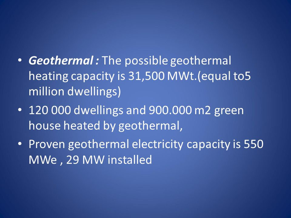 Geothermal : The possible geothermal heating capacity is 31,500 MWt.(equal to5 million dwellings) 120 000 dwellings and 900.000 m2 green house heated by geothermal, Proven geothermal electricity capacity is 550 MWe, 29 MW installed