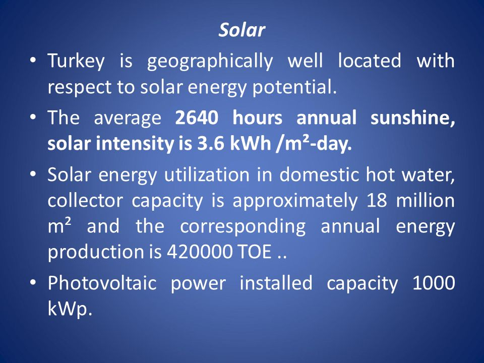 Solar Turkey is geographically well located with respect to solar energy potential. The average 2640 hours annual sunshine, solar intensity is 3.6 kWh