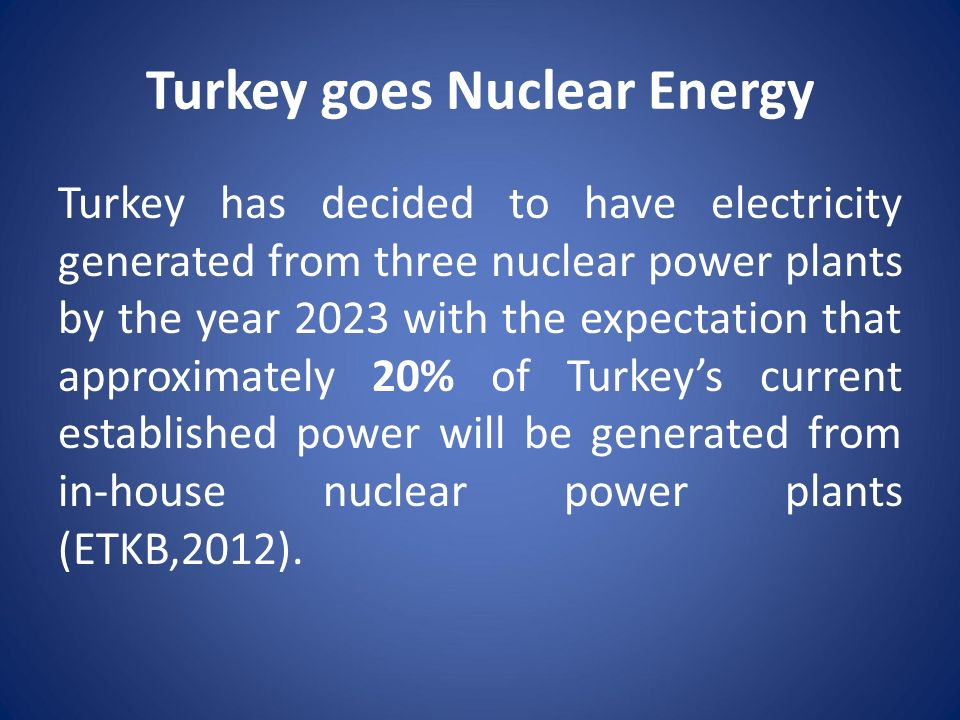 Turkey goes Nuclear Energy Turkey has decided to have electricity generated from three nuclear power plants by the year 2023 with the expectation that approximately 20% of Turkey's current established power will be generated from in-house nuclear power plants (ETKB,2012).
