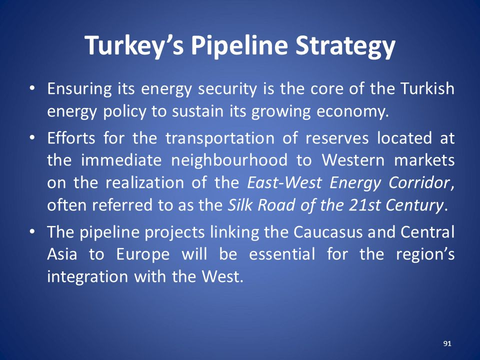 91 Turkey's Pipeline Strategy Ensuring its energy security is the core of the Turkish energy policy to sustain its growing economy. Efforts for the tr