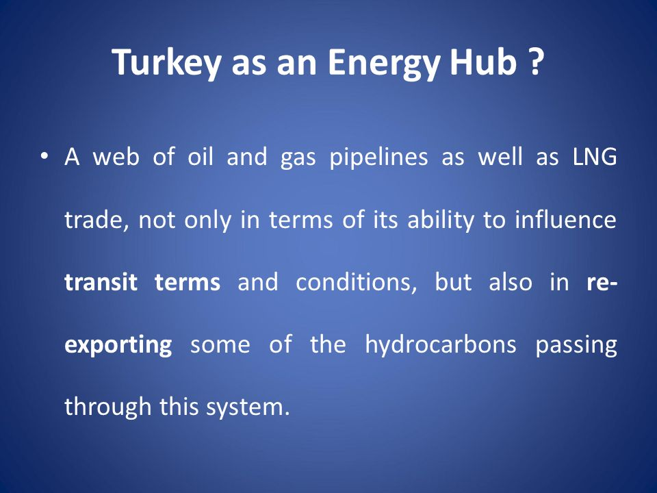 Turkey as an Energy Hub ? A web of oil and gas pipelines as well as LNG trade, not only in terms of its ability to influence transit terms and conditi