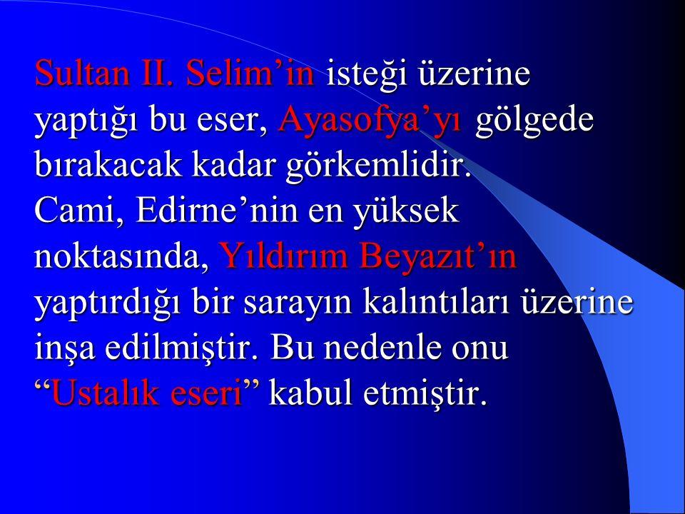 Sultan II. Selim'in isteği üzerine yaptığı bu eser, Ayasofya'yı gölgede bırakacak kadar görkemlidir. Cami, Edirne'nin en yüksek noktasında, Yıldırım B