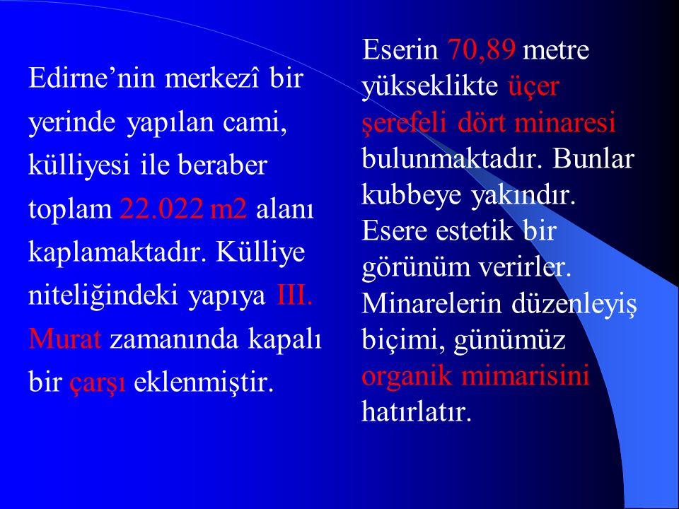 Edirne'nin merkezî bir yerinde yapılan cami, külliyesi ile beraber toplam 22.022 m2 alanı kaplamaktadır. Külliye niteliğindeki yapıya III. Murat zaman