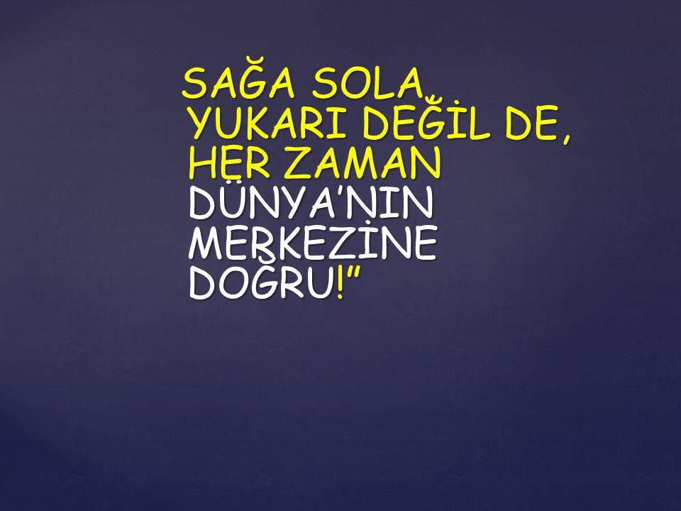 """SAĞA SOLA, YUKARI DEĞİL DE, HER ZAMAN DÜNYA'NIN MERKEZİNE DOĞRU!"""""""