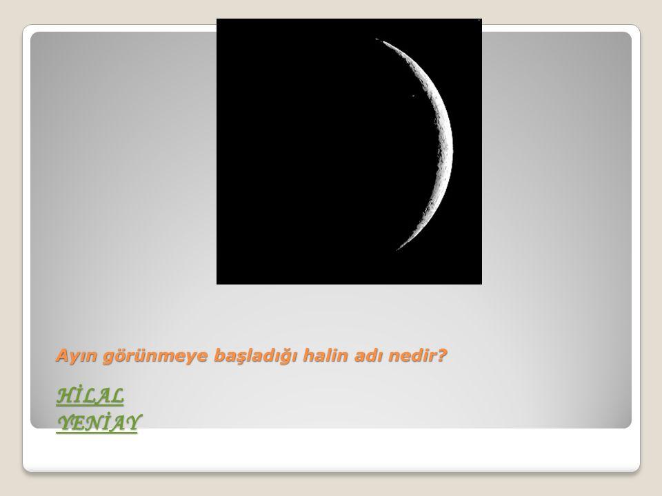 Ayın görünmeye başladığı halin adı nedir HİLAL YENİAY HİLAL YENİAY HİLAL YENİAY