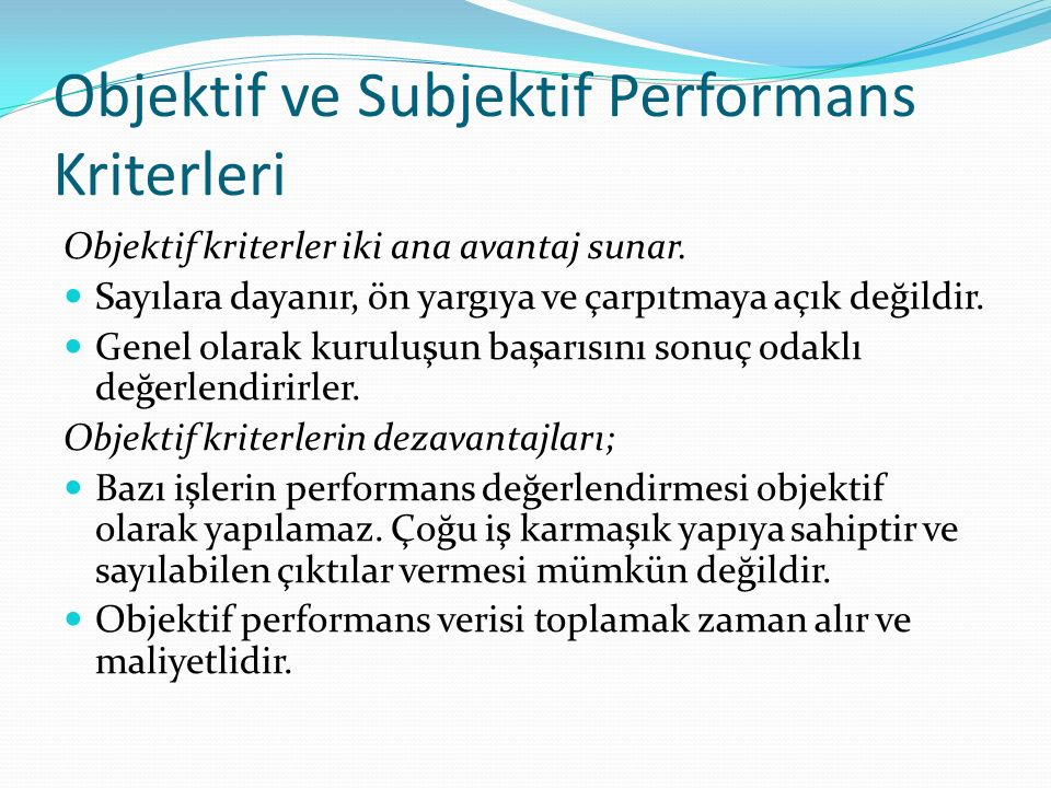 Objektif ve Subjektif Performans Kriterleri Objektif kriterler iki ana avantaj sunar. Sayılara dayanır, ön yargıya ve çarpıtmaya açık değildir. Genel