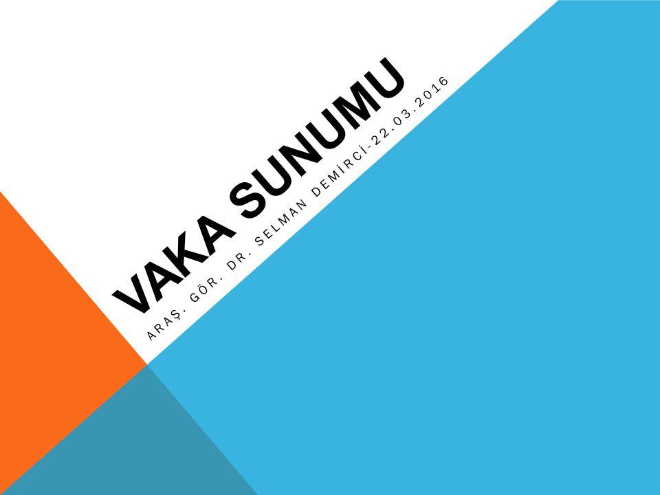 VAKA SUNUMU ARAŞ. GÖR. DR. SELMAN DEMİRCİ-22.03.2016