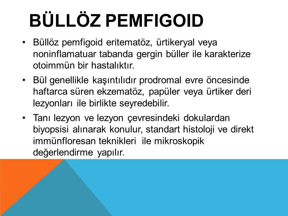 BÜLLÖZ PEMFIGOID Büllöz pemfigoid eritematöz, ürtikeryal veya noninflamatuar tabanda gergin büller ile karakterize otoimmün bir hastalıktır. Bül genel