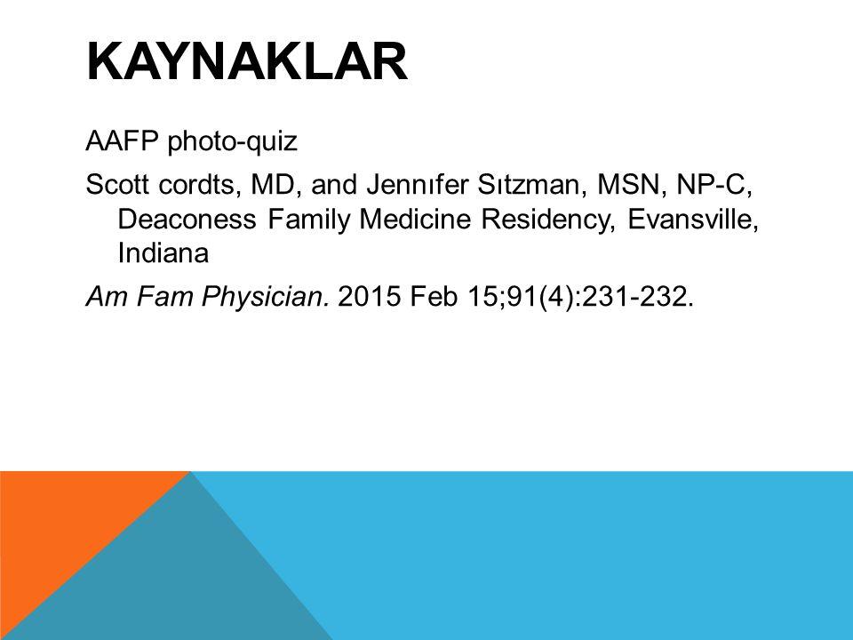 KAYNAKLAR AAFP photo-quiz Scott cordts, MD, and Jennıfer Sıtzman, MSN, NP-C, Deaconess Family Medicine Residency, Evansville, Indiana Am Fam Physician.