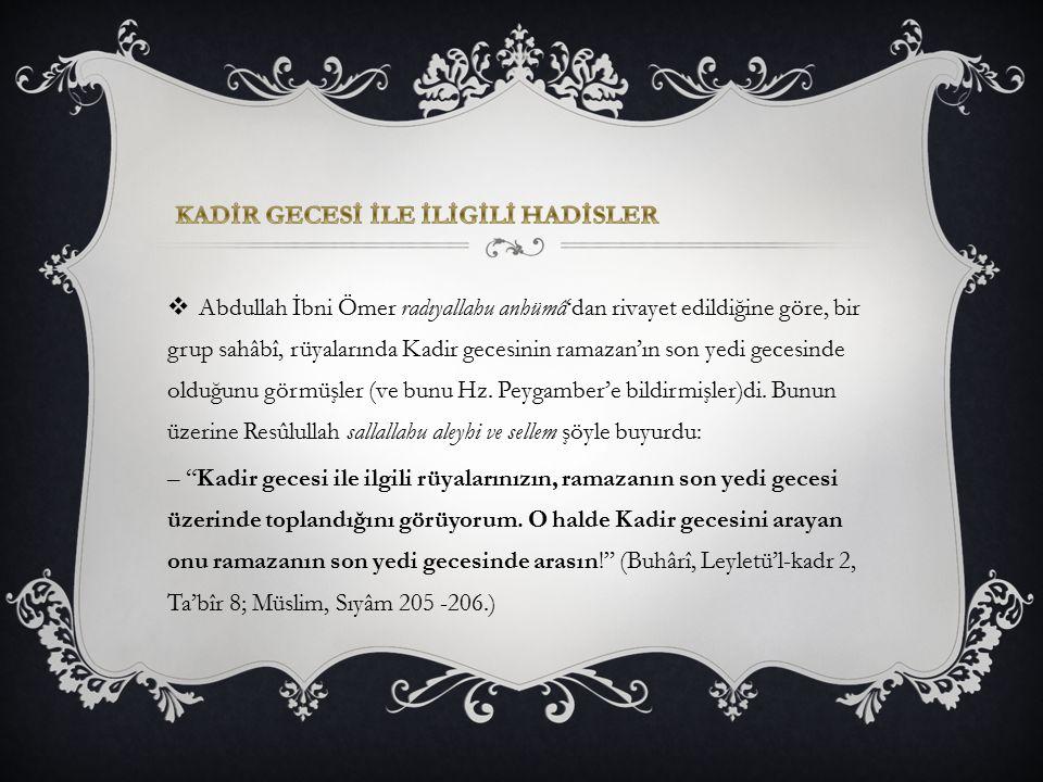  Abdullah İbni Ömer radıyallahu anhümâ'dan rivayet edildiğine göre, bir grup sahâbî, rüyalarında Kadir gecesinin ramazan'ın son yedi gecesinde olduğu
