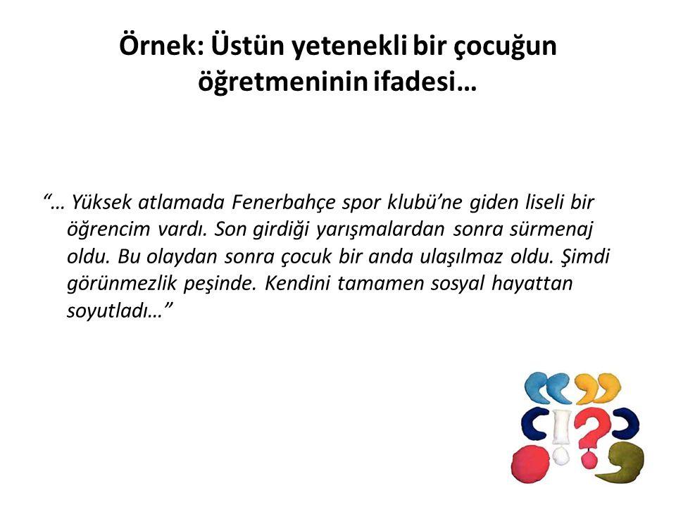Örnek: Üstün yetenekli bir çocuğun öğretmeninin ifadesi… … Yüksek atlamada Fenerbahçe spor klubü'ne giden liseli bir öğrencim vardı.