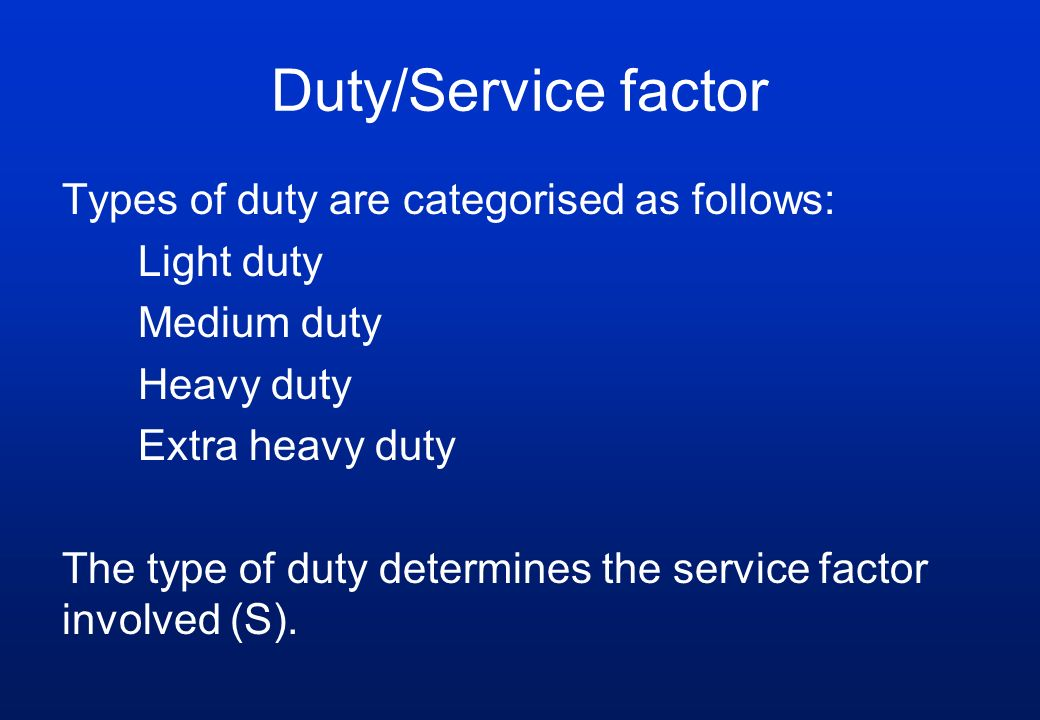 Duty/Service factor Types of duty are categorised as follows: Light duty Medium duty Heavy duty Extra heavy duty The type of duty determines the servi