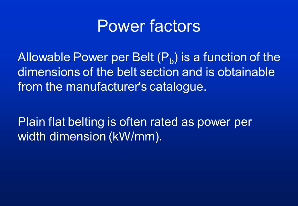 Power factors Allowable Power per Belt (P b ) is a function of the dimensions of the belt section and is obtainable from the manufacturer s catalogue.