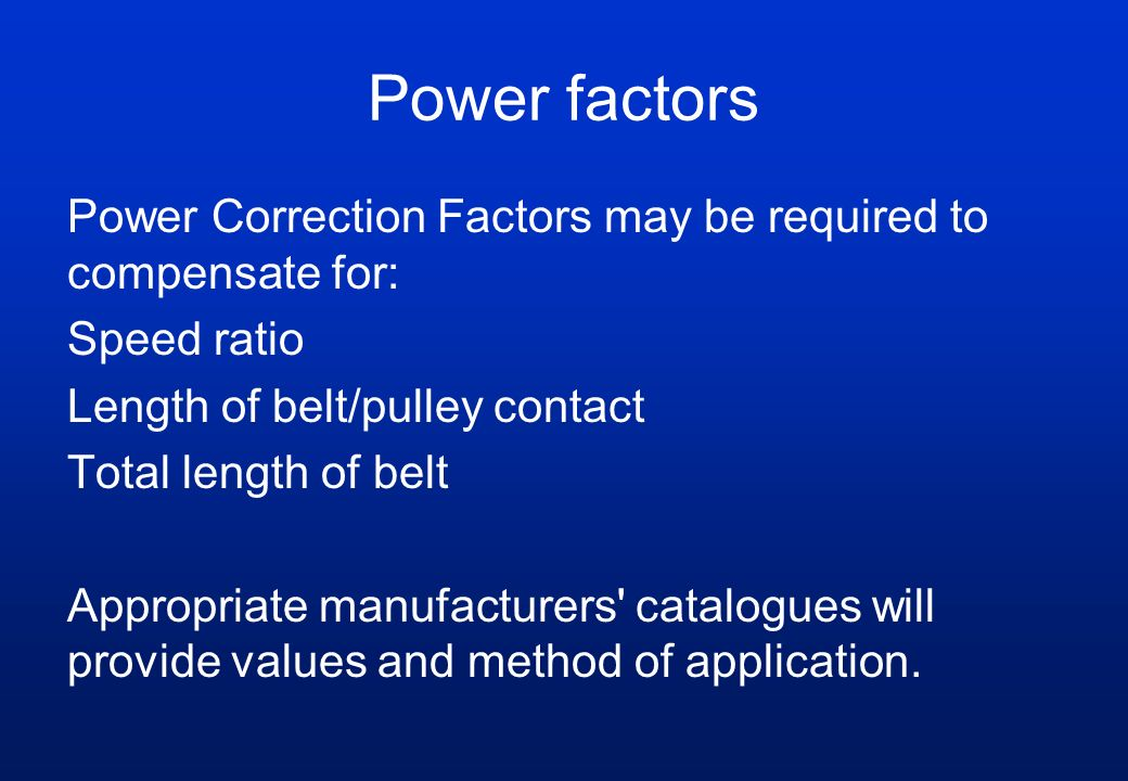 Power factors Power Correction Factors may be required to compensate for: Speed ratio Length of belt/pulley contact Total length of belt Appropriate m