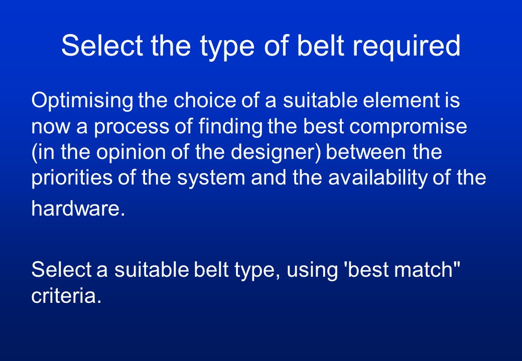 Select the type of belt required Optimising the choice of a suitable element is now a process of finding the best compromise (in the opinion of the de