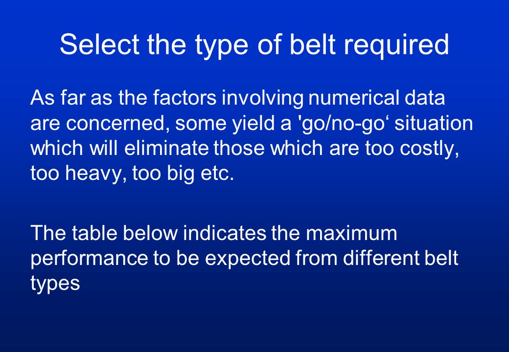 Select the type of belt required As far as the factors involving numerical data are concerned, some yield a 'go/no-go' situation which will eliminate