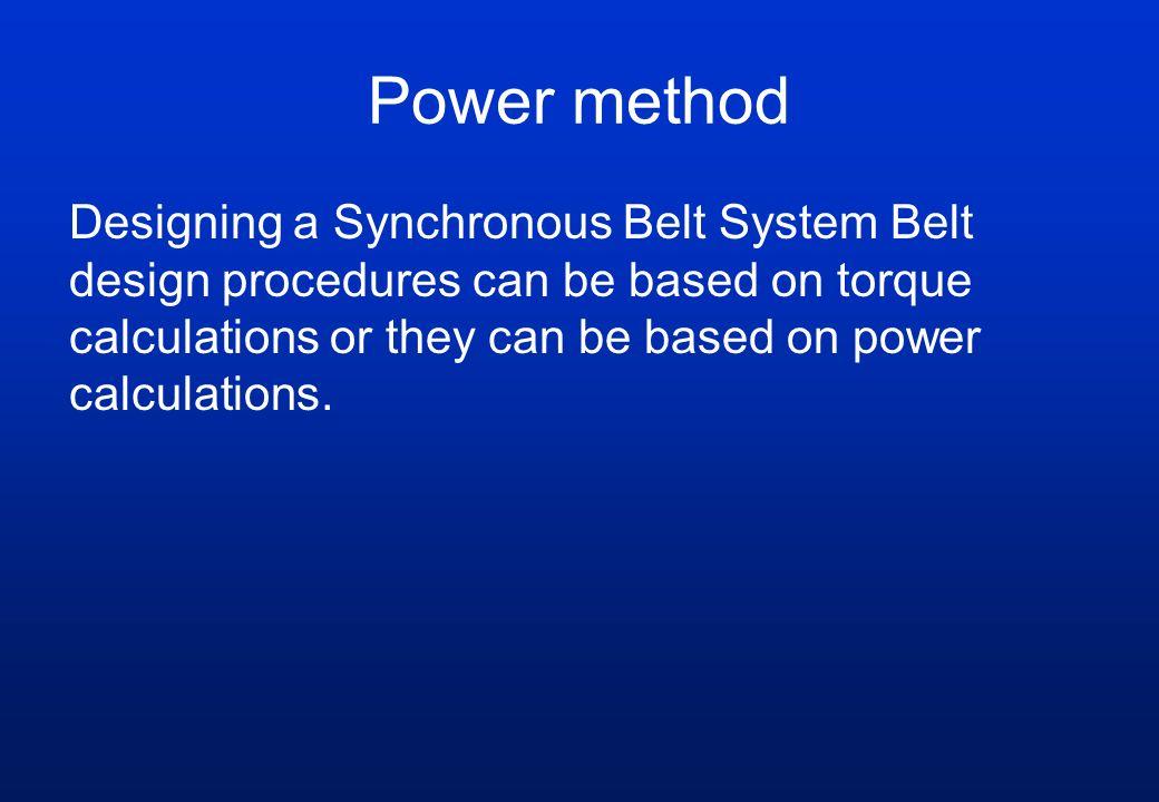Power method Designing a Synchronous Belt System Belt design procedures can be based on torque calculations or they can be based on power calculations