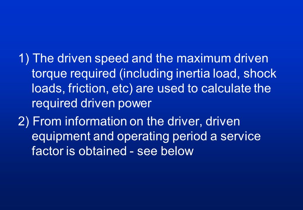 1) The driven speed and the maximum driven torque required (including inertia load, shock loads, friction, etc) are used to calculate the required dri