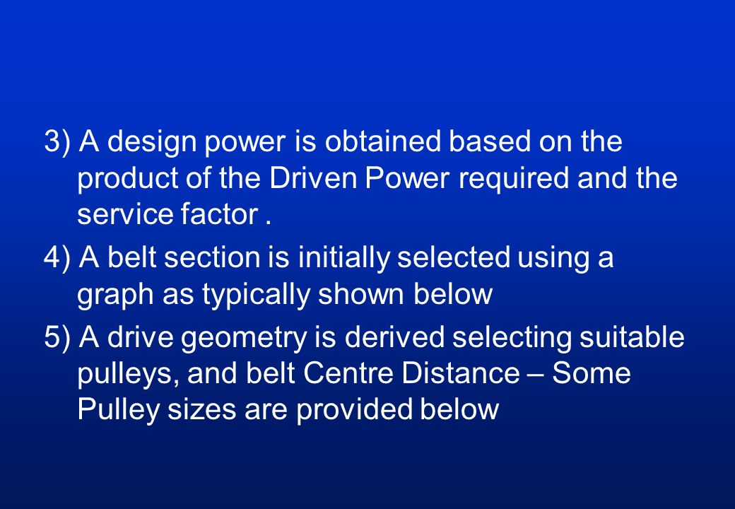 3) A design power is obtained based on the product of the Driven Power required and the service factor. 4) A belt section is initially selected using
