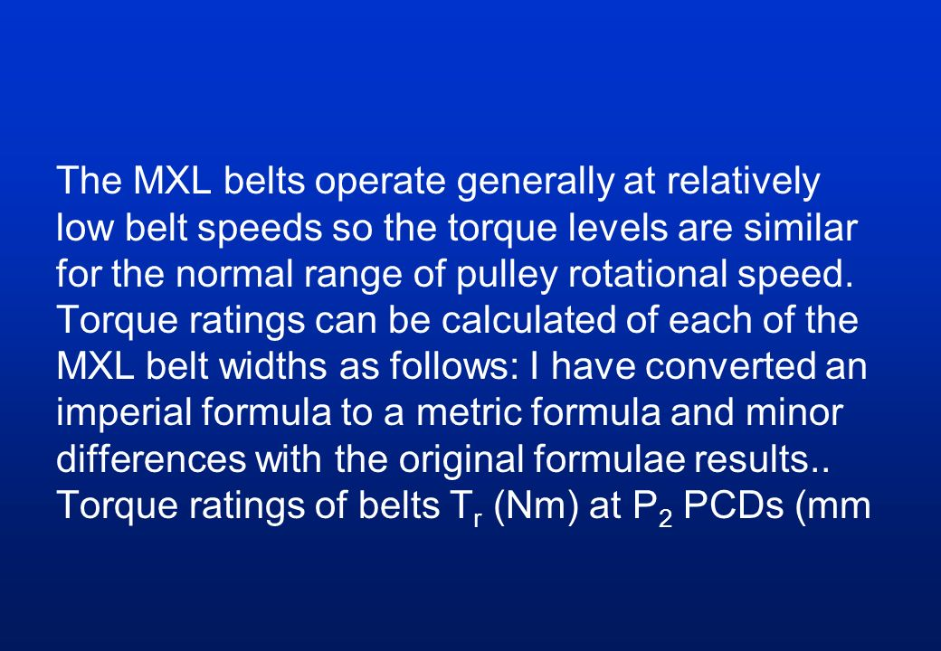 The MXL belts operate generally at relatively low belt speeds so the torque levels are similar for the normal range of pulley rotational speed. Torque