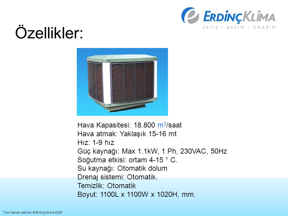 Özellikler: Hava Kapasitesi: 18.800 m 3 /saat Hava atmak: Yaklaşık 15-16 mt Hız: 1-9 hız Güç kaynağı: Max 1.1kW, 1 Ph, 230VAC, 50Hz Soğutma etkisi: ortam 4-15 ° C.