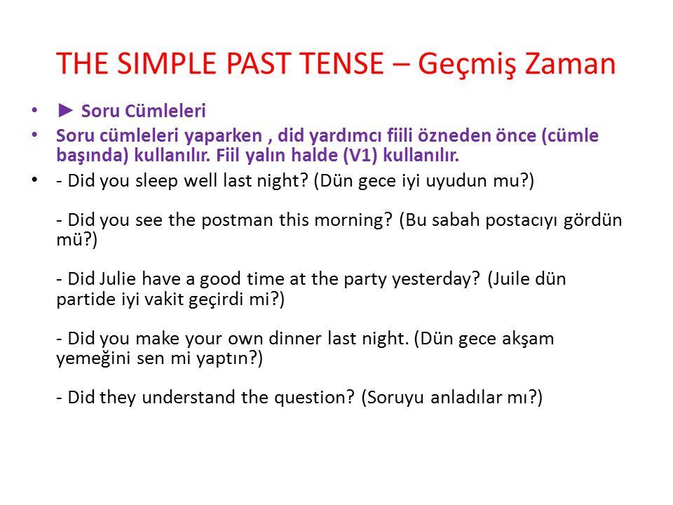 THE SIMPLE PAST TENSE – Geçmiş Zaman ► Soru Cümleleri Soru cümleleri yaparken, did yardımcı fiili özneden önce (cümle başında) kullanılır. Fiil yalın