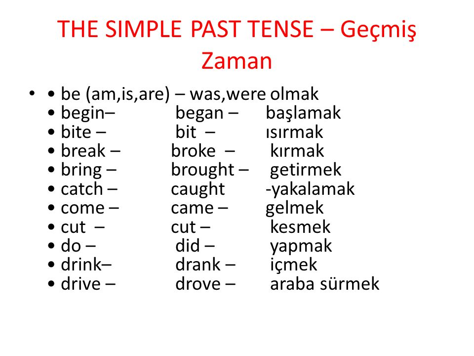 THE SIMPLE PAST TENSE – Geçmiş Zaman be (am,is,are) – was,were olmak begin– began – başlamak bite – bit –ısırmak break – broke – kırmak bring – brought – getirmek catch – caught -yakalamak come – came – gelmek cut – cut – kesmek do – did – yapmak drink– drank – içmek drive – drove – araba sürmek