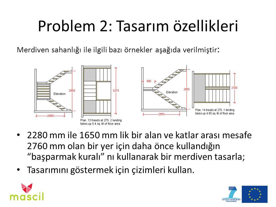Problem 2: Tasarım özellikleri Merdiven sahanlığı ile ilgili bazı örnekler aşağıda verilmiştir : 2280 mm ile 1650 mm lik bir alan ve katlar arası mesafe 2760 mm olan bir yer için daha önce kullandığın başparmak kuralı nı kullanarak bir merdiven tasarla; Tasarımını göstermek için çizimleri kullan.