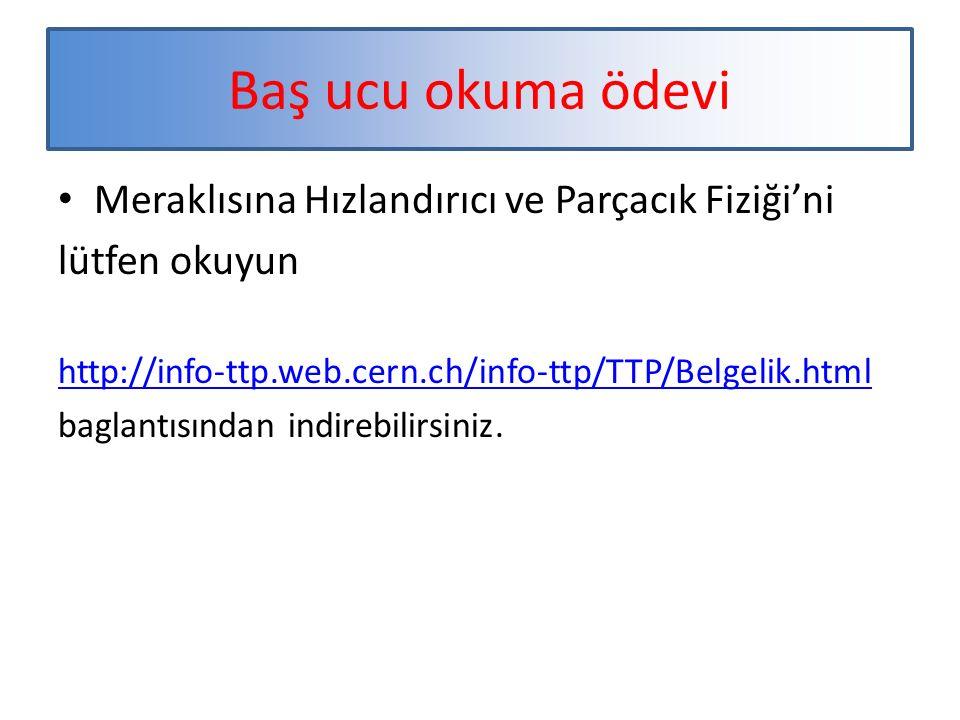 Baş ucu okuma ödevi Meraklısına Hızlandırıcı ve Parçacık Fiziği'ni lütfen okuyun http://info-ttp.web.cern.ch/info-ttp/TTP/Belgelik.html baglantısından indirebilirsiniz.