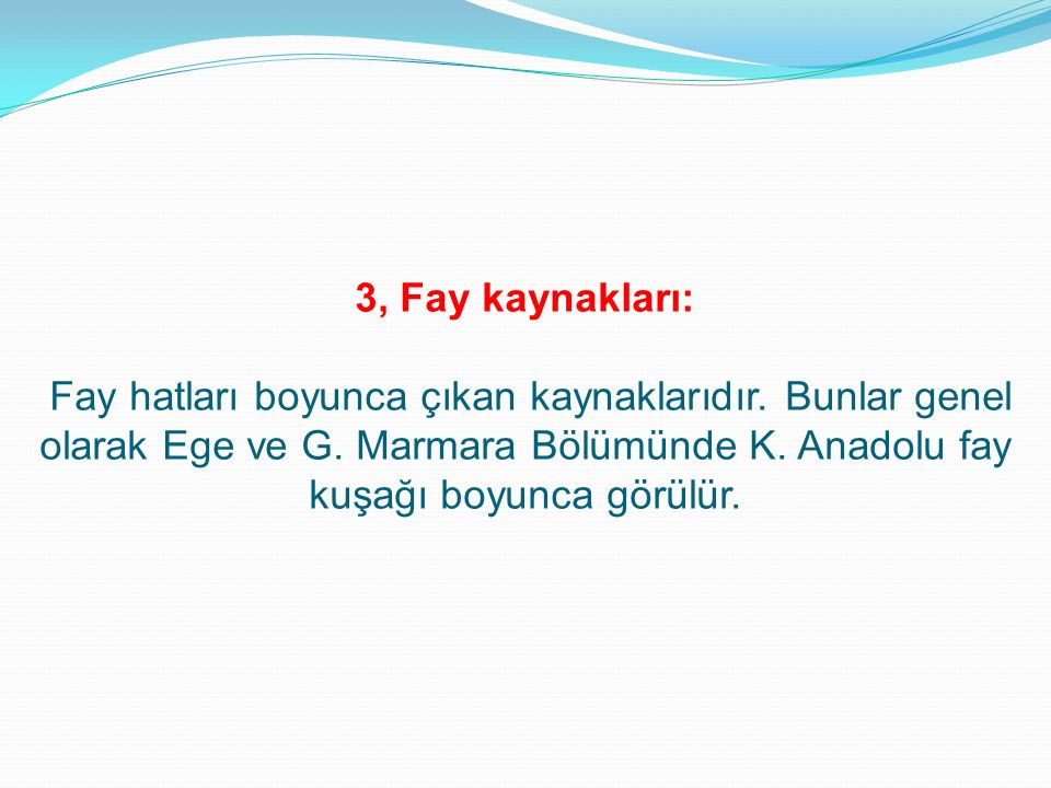 3, Fay kaynakları: Fay hatları boyunca çıkan kaynaklarıdır. Bunlar genel olarak Ege ve G. Marmara Bölümünde K. Anadolu fay kuşağı boyunca görülür.