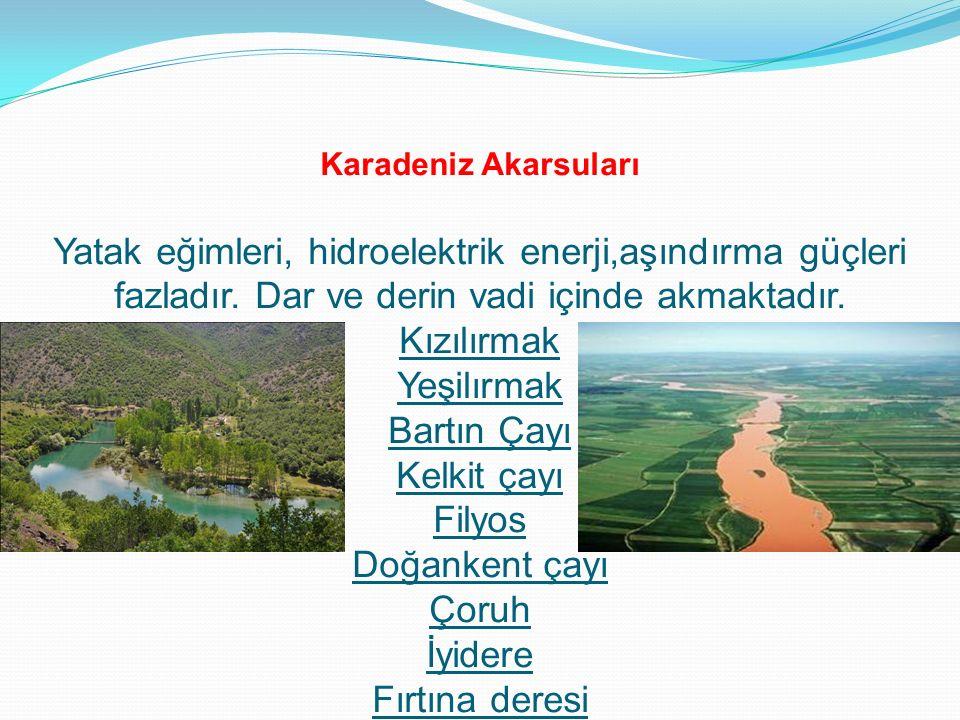Karadeniz Akarsuları Yatak eğimleri, hidroelektrik enerji,aşındırma güçleri fazladır. Dar ve derin vadi içinde akmaktadır. Kızılırmak Yeşilırmak Bartı