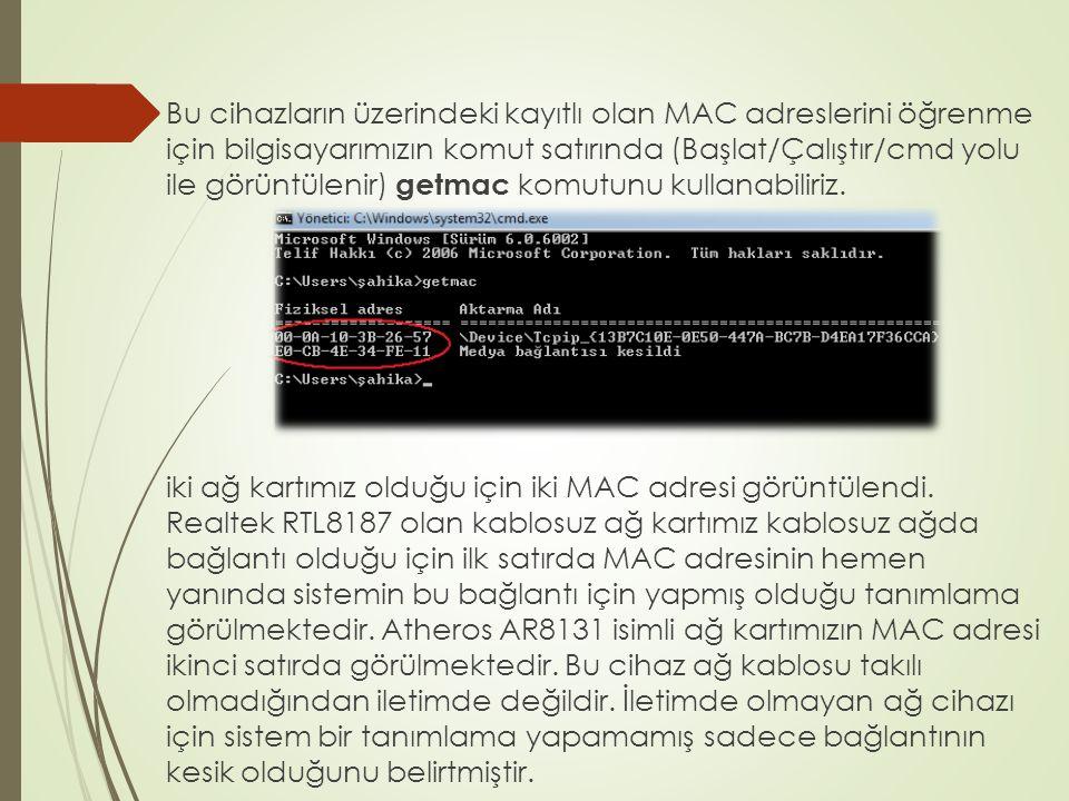 Bu cihazların üzerindeki kayıtlı olan MAC adreslerini öğrenme için bilgisayarımızın komut satırında (Başlat/Çalıştır/cmd yolu ile görüntülenir) getmac komutunu kullanabiliriz.