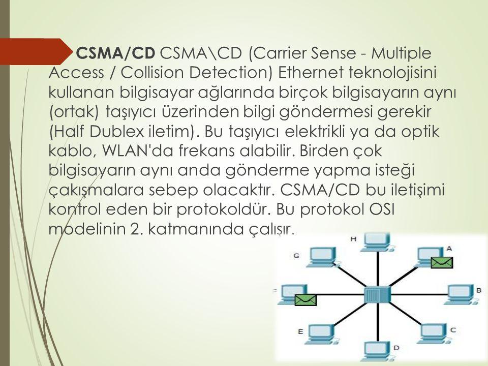  CSMA/CD CSMA\CD (Carrier Sense - Multiple Access / Collision Detection) Ethernet teknolojisini kullanan bilgisayar ağlarında birçok bilgisayarın aynı (ortak) taşıyıcı üzerinden bilgi göndermesi gerekir (Half Dublex iletim).