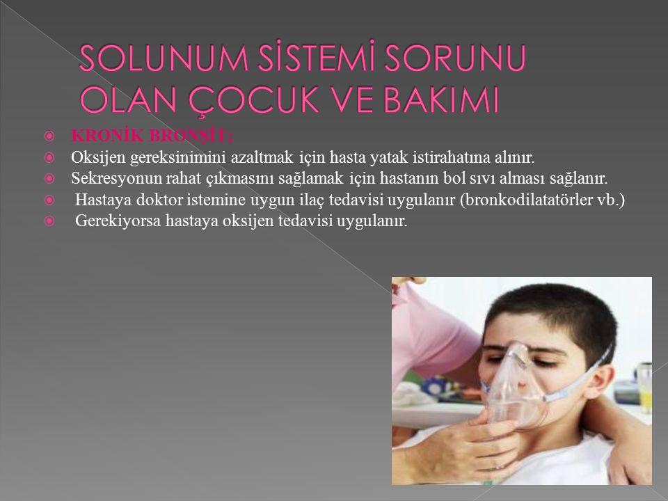  KRONİK BRONŞİT;  Oksijen gereksinimini azaltmak için hasta yatak istirahatına alınır.  Sekresyonun rahat çıkmasını sağlamak için hastanın bol sıvı