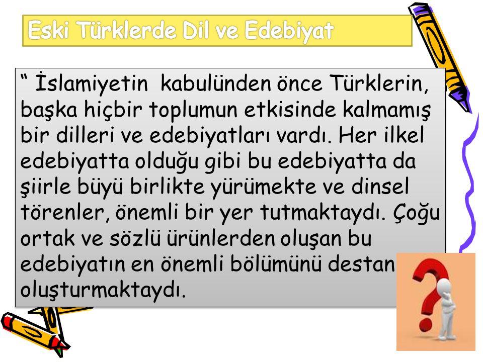 İslamiyetin kabulünden önce Türklerin, başka hiçbir toplumun etkisinde kalmamış bir dilleri ve edebiyatları vardı.
