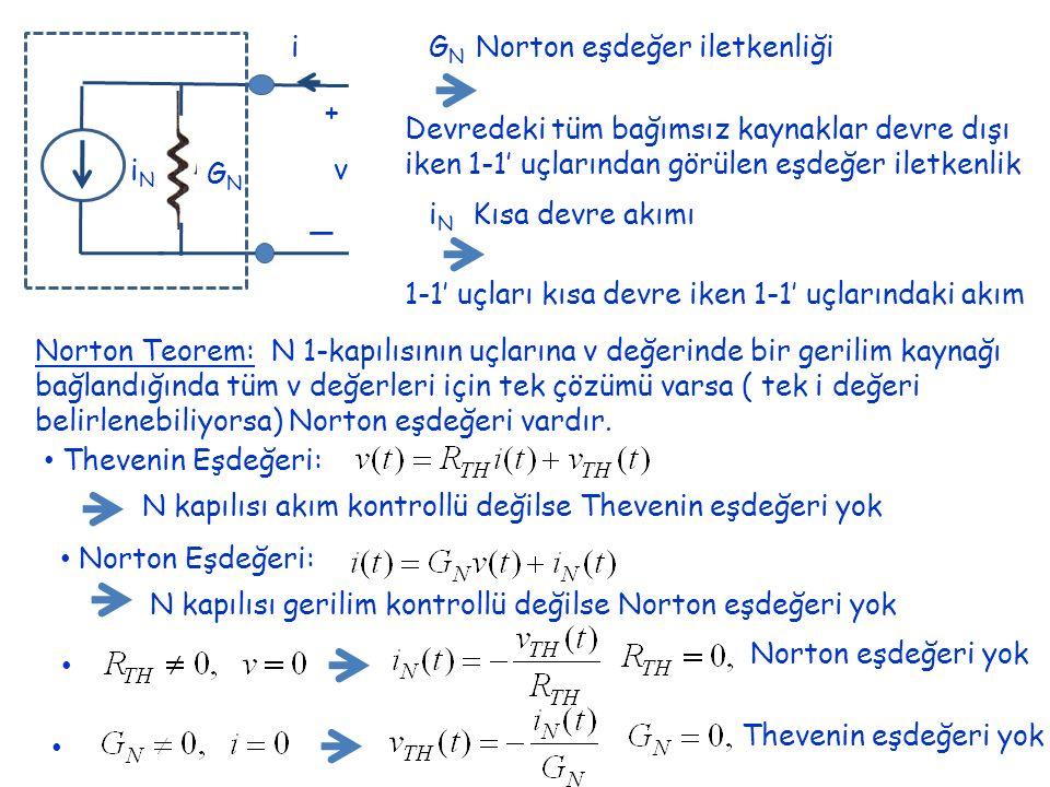 + _ v i GNGN iNiN G N Norton eşdeğer iletkenliği Devredeki tüm bağımsız kaynaklar devre dışı iken 1-1' uçlarından görülen eşdeğer iletkenlik i N Kısa devre akımı 1-1' uçları kısa devre iken 1-1' uçlarındaki akım Norton Teorem: N 1-kapılısının uçlarına v değerinde bir gerilim kaynağı bağlandığında tüm v değerleri için tek çözümü varsa ( tek i değeri belirlenebiliyorsa) Norton eşdeğeri vardır.