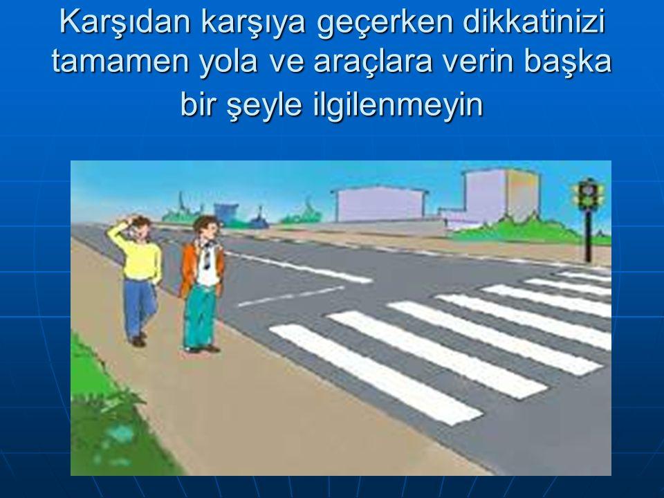 Bölünmemiş caddelerde karşıya geçerken solunuzu ve sağınızı dikkatlice kontrol edip öyle geçin.